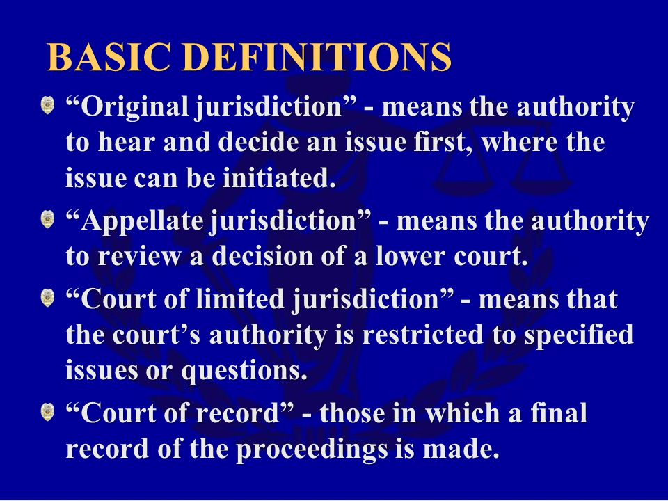 Basic definitions Original jurisdiction - means the authority to hear and decide an issue first, where the issue can be initiated.