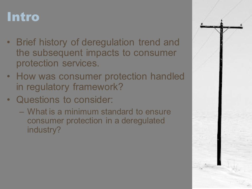 Intro Brief history of deregulation trend and the subsequent impacts to consumer protection services.