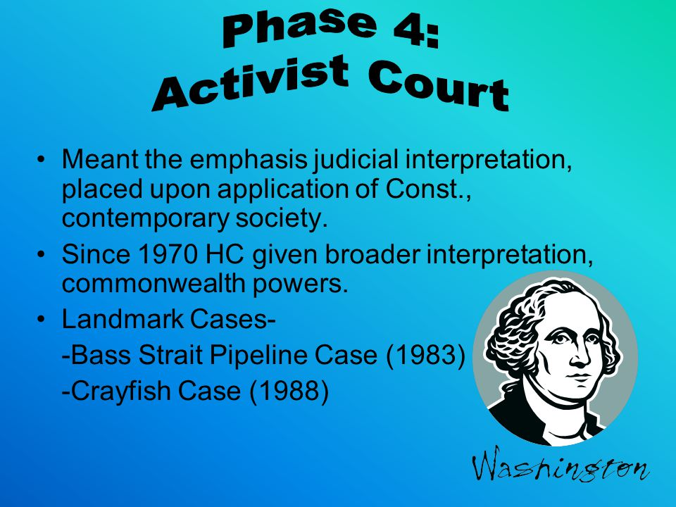 Phase 4: Activist Court. Meant the emphasis judicial interpretation, placed upon application of Const., contemporary society.
