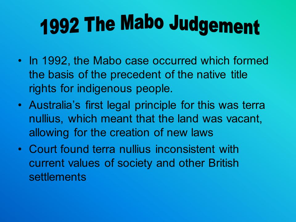 1992 The Mabo Judgement In 1992, the Mabo case occurred which formed the basis of the precedent of the native title rights for indigenous people.