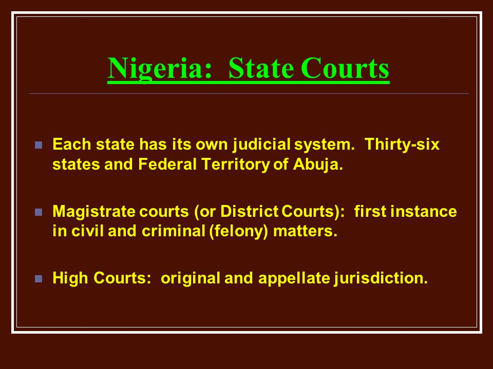 Nigeria: State Courts Each state has its own judicial system. Thirty-six states and Federal Territory of Abuja.