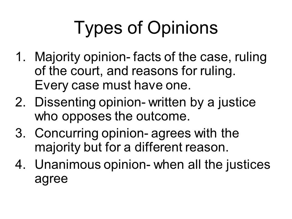 Types of Opinions Majority opinion- facts of the case, ruling of the court, and reasons for ruling. Every case must have one.