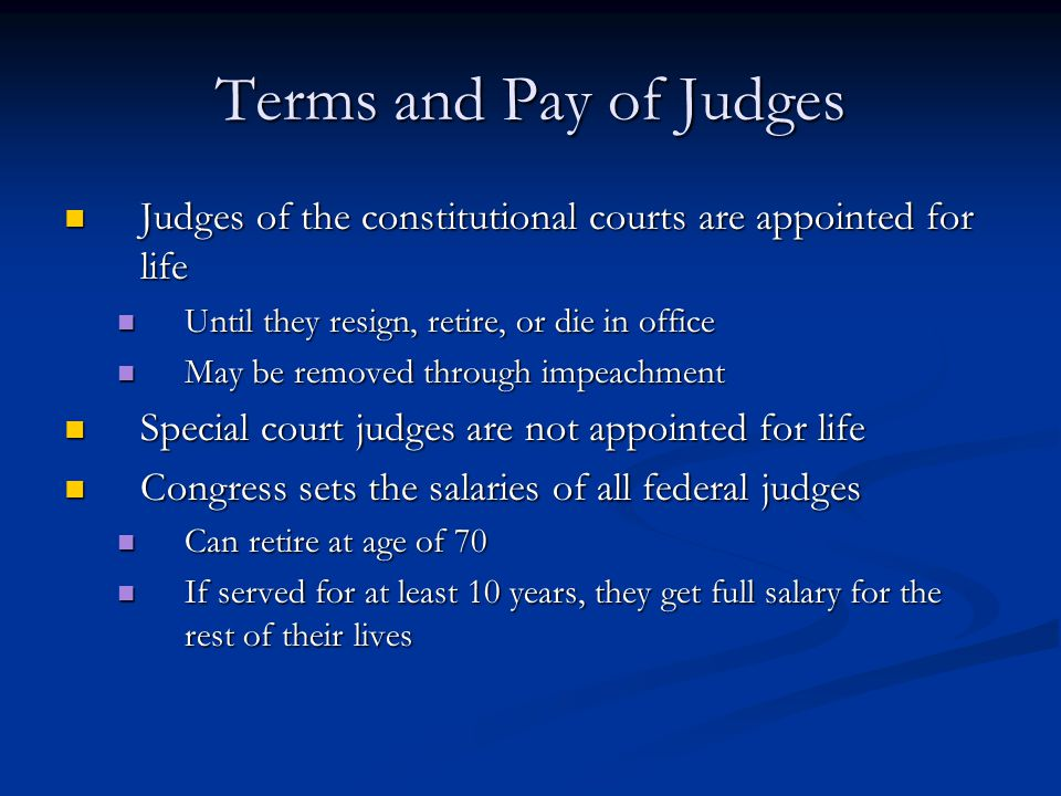 Terms and Pay of Judges Judges of the constitutional courts are appointed for life. Until they resign, retire, or die in office.