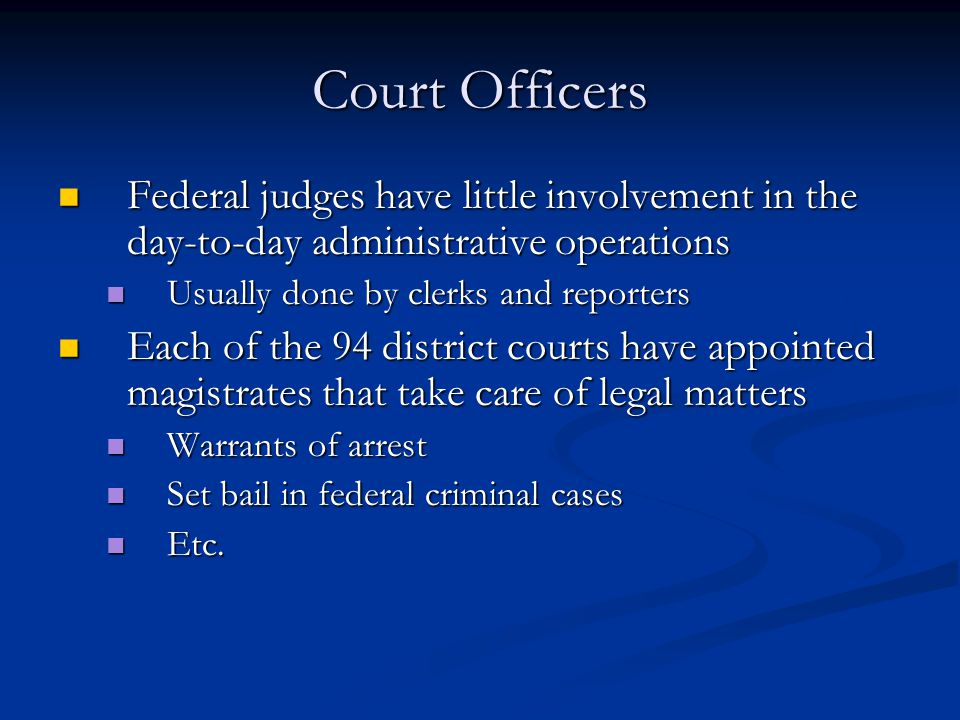 Court Officers Federal judges have little involvement in the day-to-day administrative operations. Usually done by clerks and reporters.