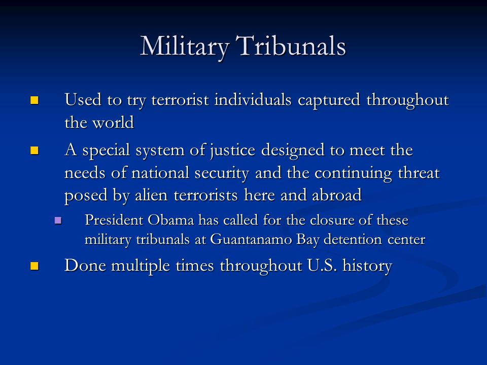 Military Tribunals Used to try terrorist individuals captured throughout the world.