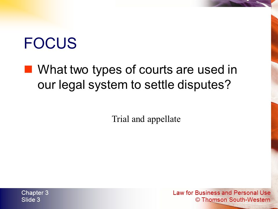FOCUS What two types of courts are used in our legal system to settle disputes Trial and appellate.