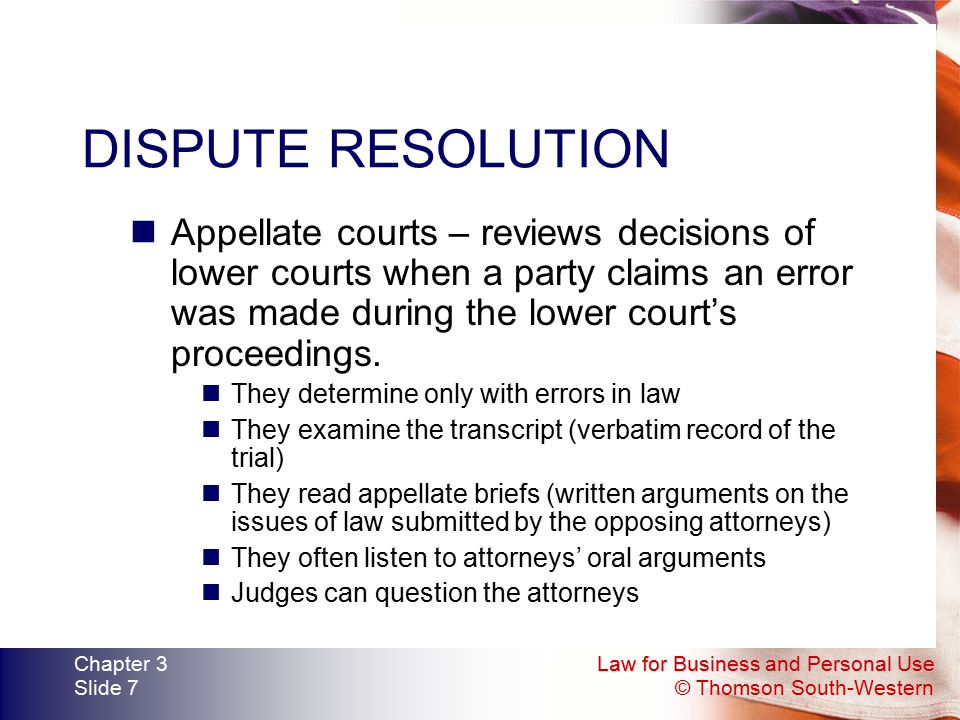 DISPUTE RESOLUTION Appellate courts – reviews decisions of lower courts when a party claims an error was made during the lower court's proceedings.