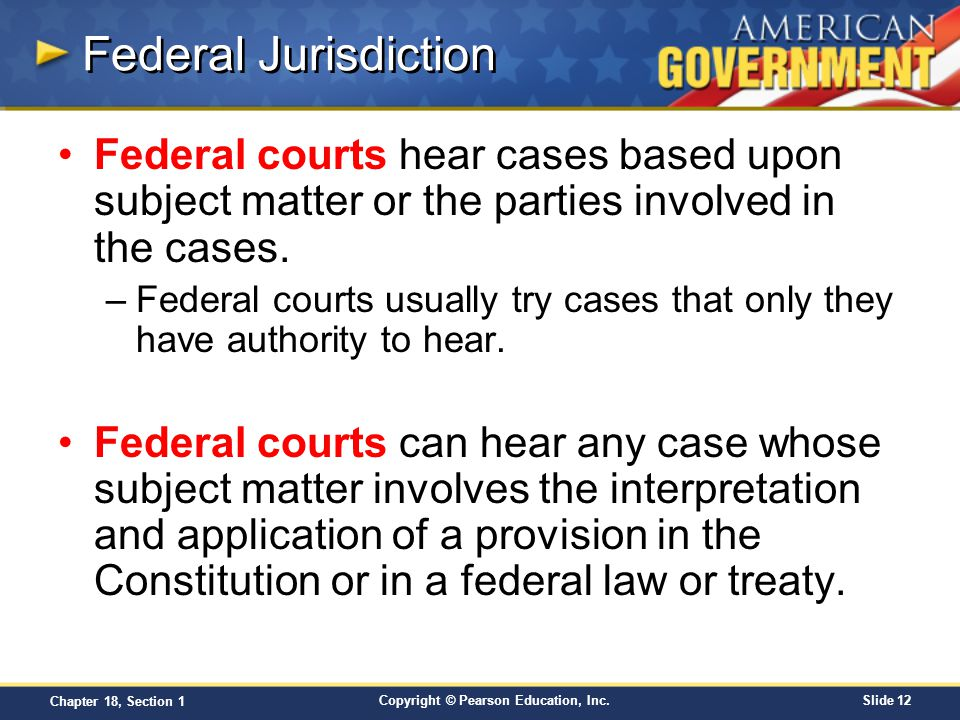 Federal Jurisdiction Federal courts hear cases based upon subject matter or the parties involved in the cases.