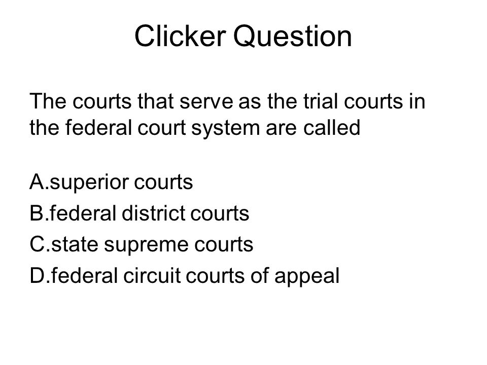 Clicker Question The courts that serve as the trial courts in the federal court system are called. superior courts.