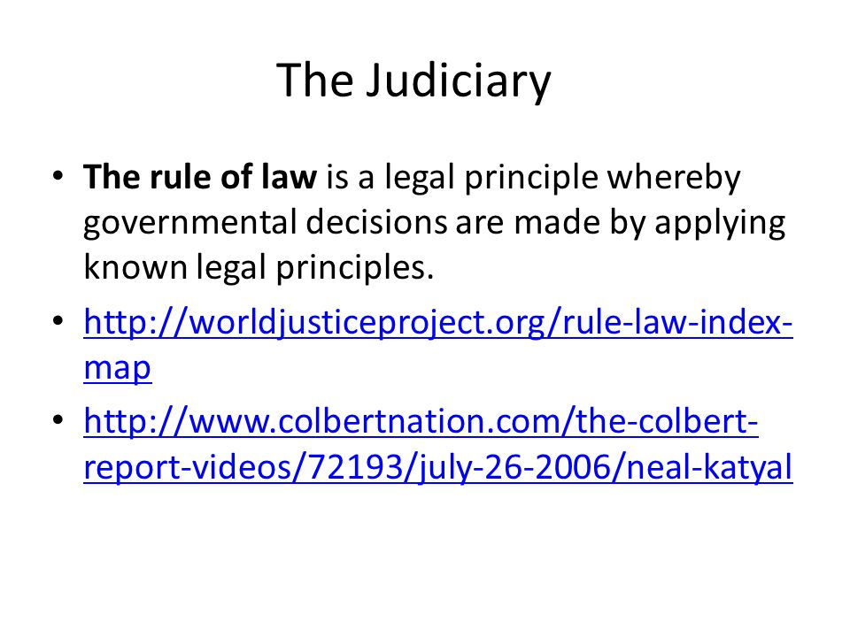 The Judiciary The rule of law is a legal principle whereby governmental decisions are made by applying known legal principles.