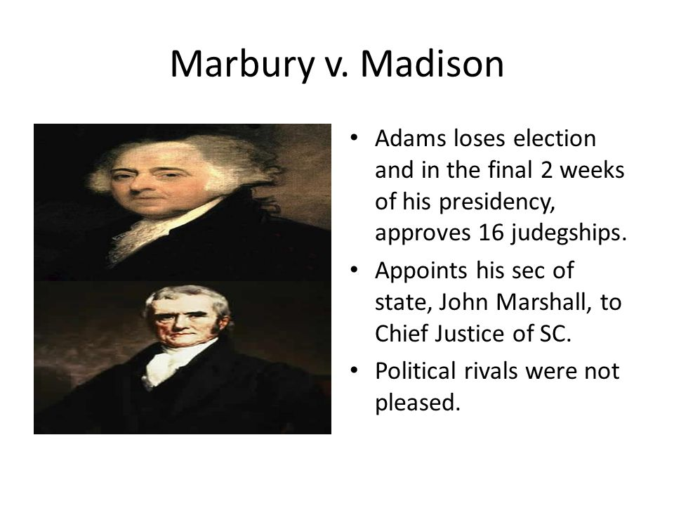 Marbury v. Madison Adams loses election and in the final 2 weeks of his presidency, approves 16 judegships.