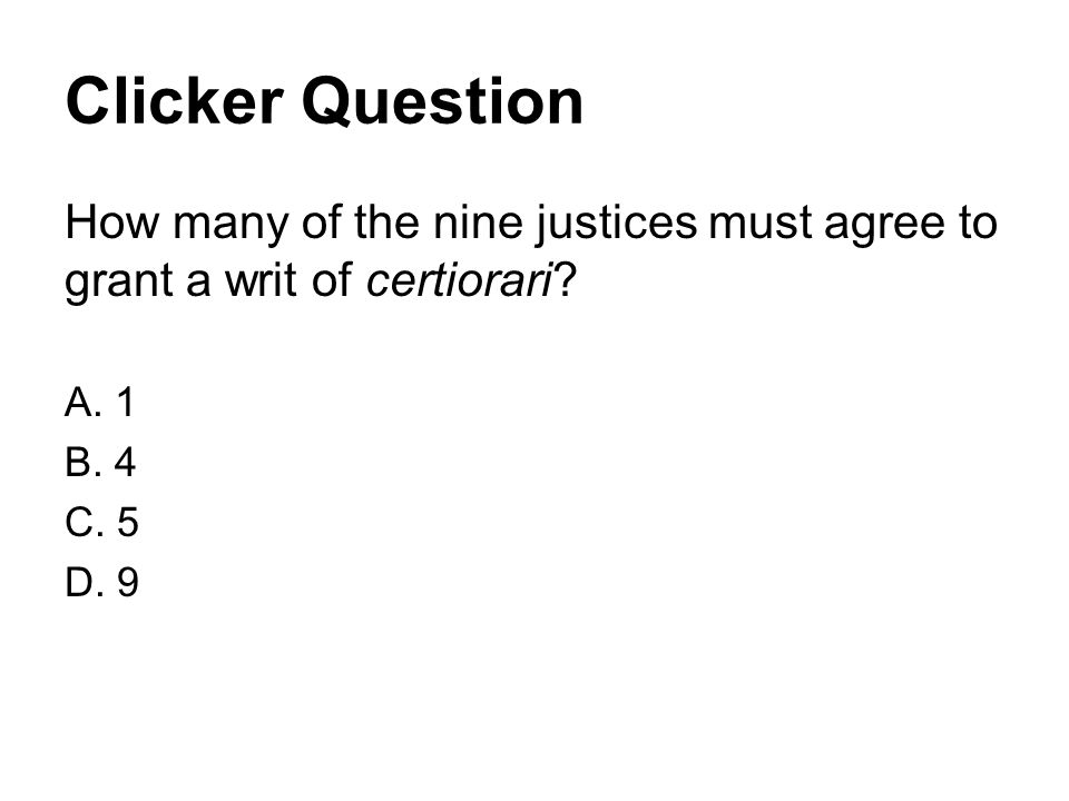 Clicker Question How many of the nine justices must agree to grant a writ of certiorari 1 4 5 9