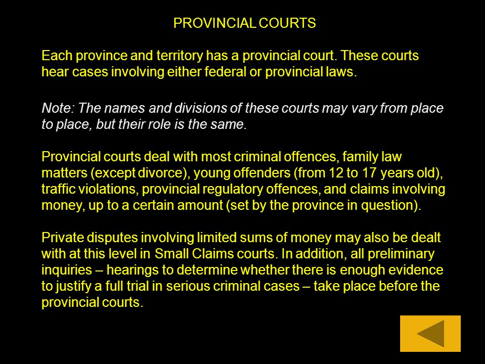 PROVINCIAL COURTS Each province and territory has a provincial court. These courts hear cases involving either federal or provincial laws.