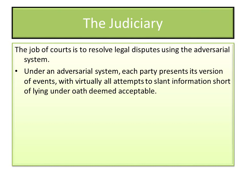The Judiciary The job of courts is to resolve legal disputes using the adversarial system.