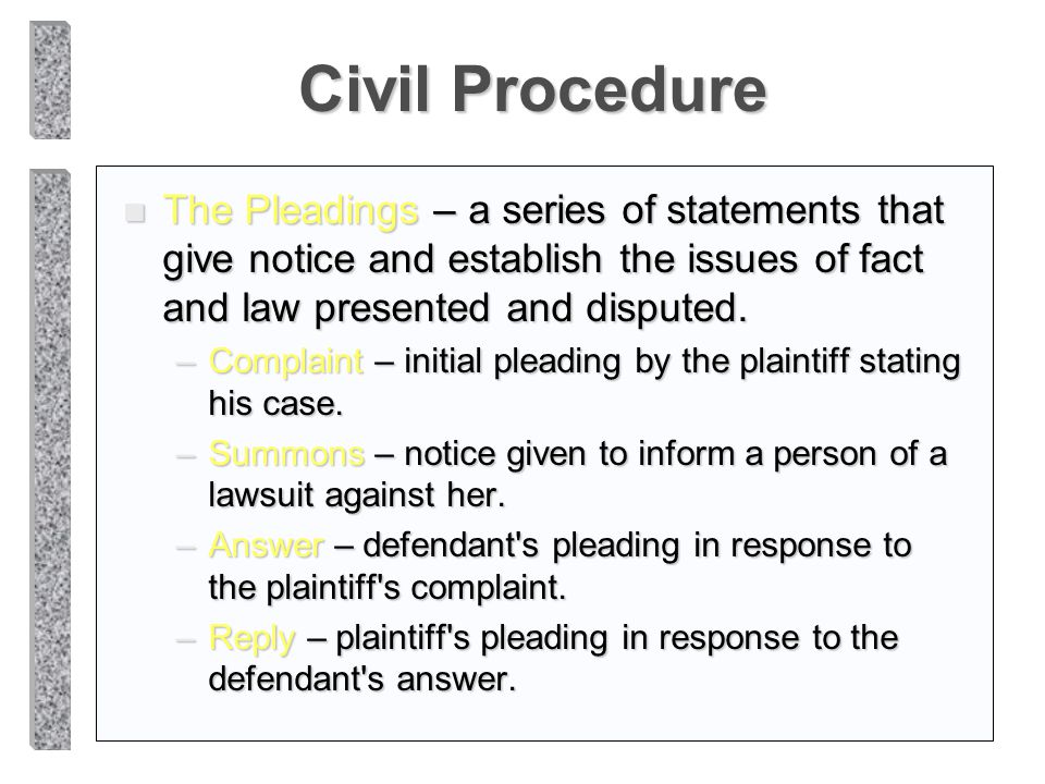Civil Procedure The Pleadings – a series of statements that give notice and establish the issues of fact and law presented and disputed.