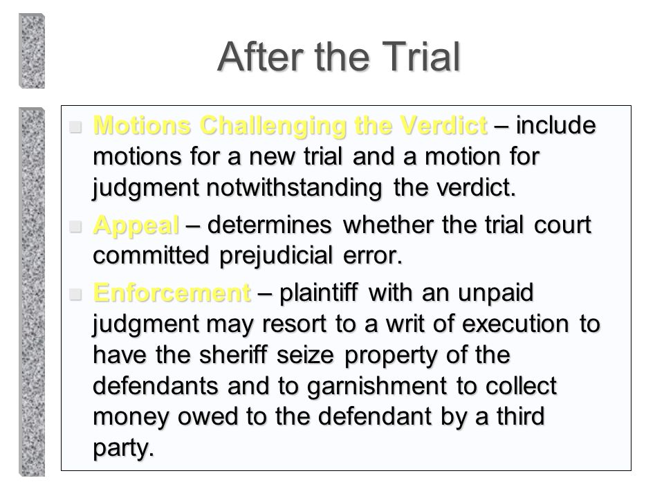 After the Trial Motions Challenging the Verdict – include motions for a new trial and a motion for judgment notwithstanding the verdict.