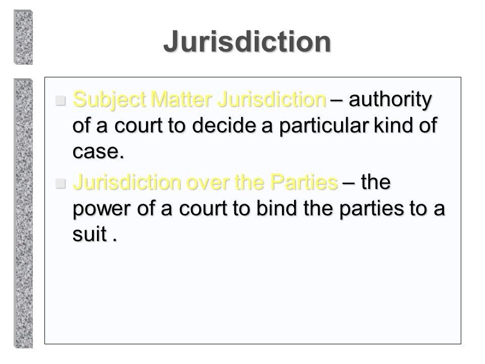 Jurisdiction Subject Matter Jurisdiction – authority of a court to decide a particular kind of case.