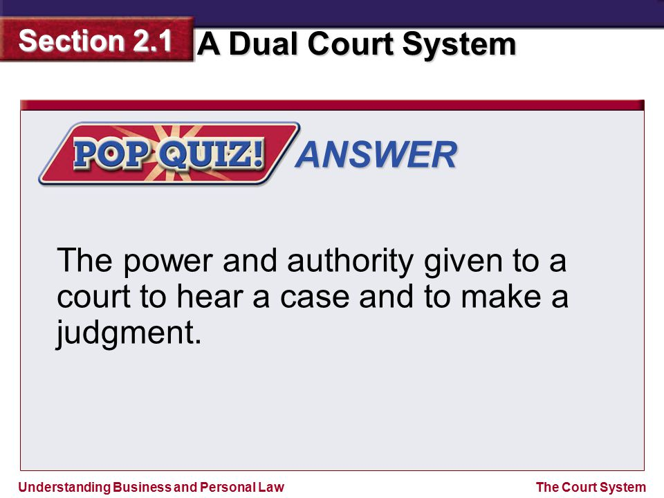 ANSWER The power and authority given to a court to hear a case and to make a judgment.