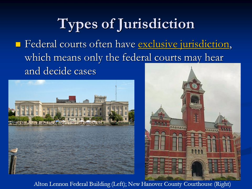 Types of Jurisdiction Federal courts often have exclusive jurisdiction, which means only the federal courts may hear and decide cases.