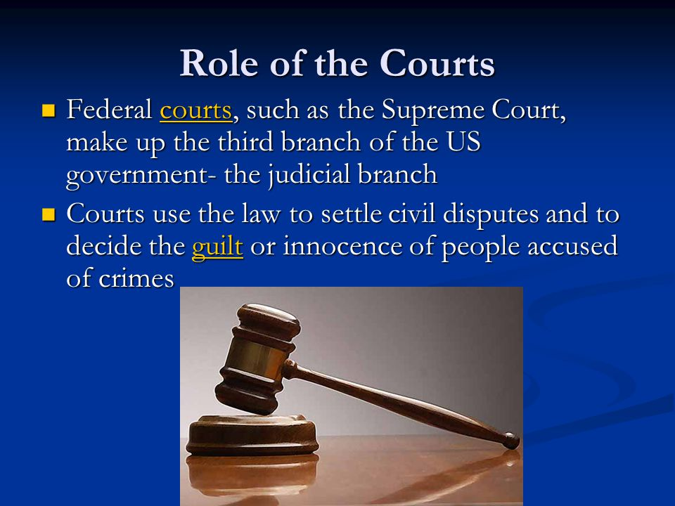 Role of the Courts Federal courts, such as the Supreme Court, make up the third branch of the US government- the judicial branch.