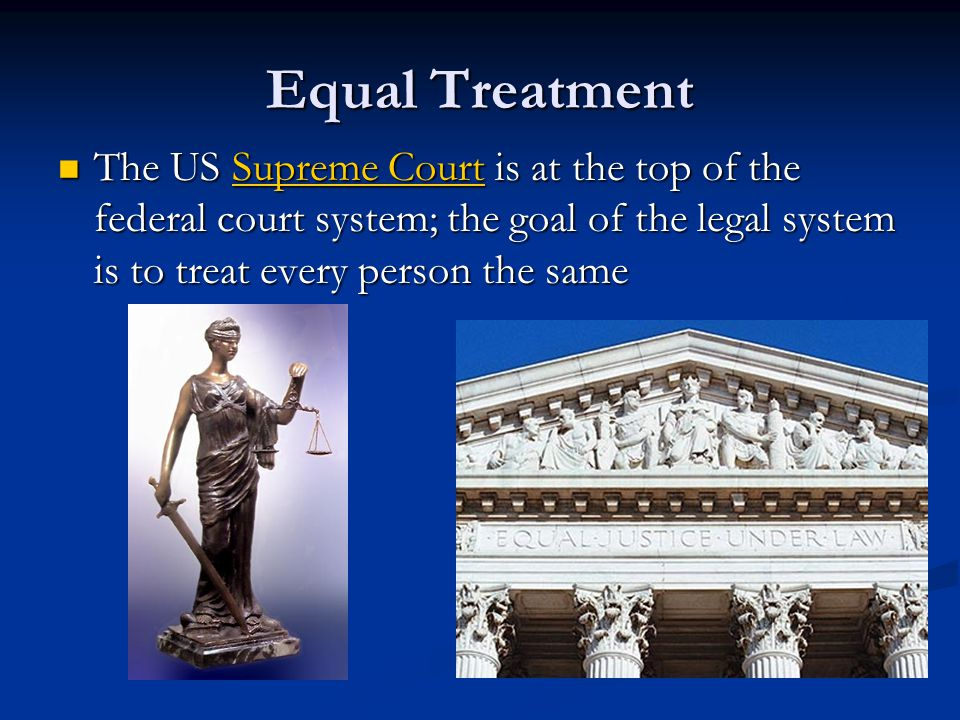 Equal Treatment The US Supreme Court is at the top of the federal court system; the goal of the legal system is to treat every person the same.