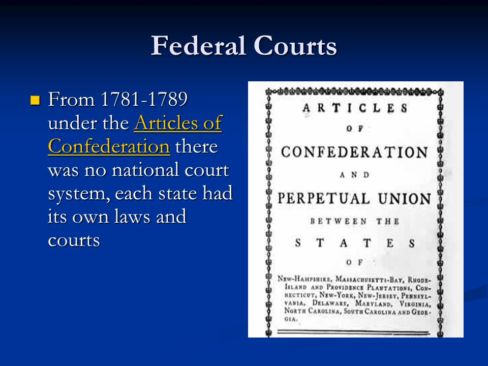 Federal Courts From 1781-1789 under the Articles of Confederation there was no national court system, each state had its own laws and courts.