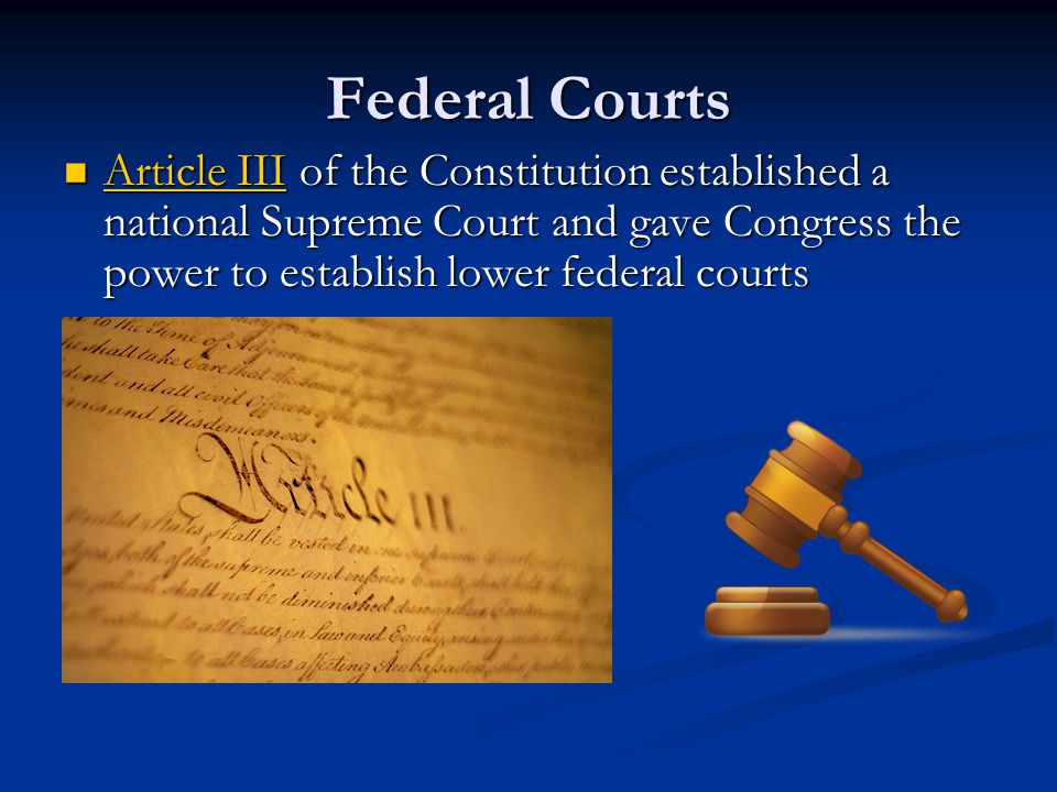 Federal Courts Article III of the Constitution established a national Supreme Court and gave Congress the power to establish lower federal courts.