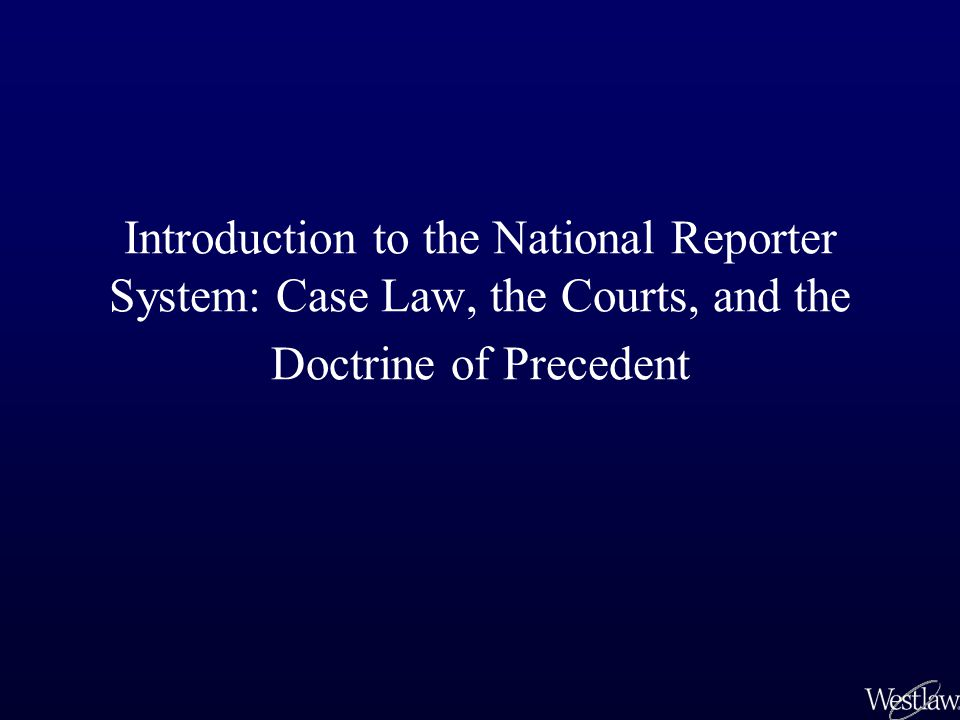 Introduction to the National Reporter System: Case Law, the Courts, and the Doctrine of Precedent