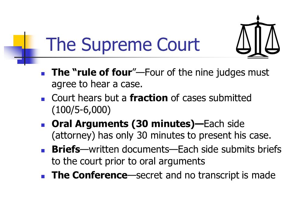The Supreme Court The rule of four —Four of the nine judges must agree to hear a case. Court hears but a fraction of cases submitted (100/5-6,000)