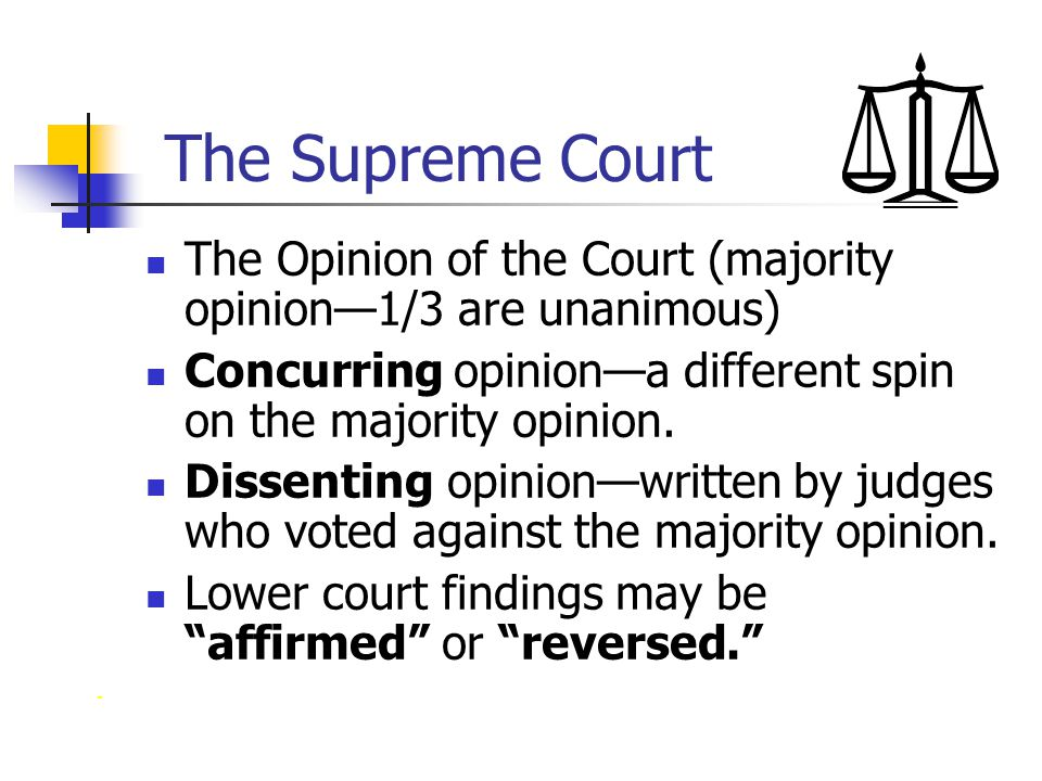 The Supreme Court The Opinion of the Court (majority opinion—1/3 are unanimous) Concurring opinion—a different spin on the majority opinion.