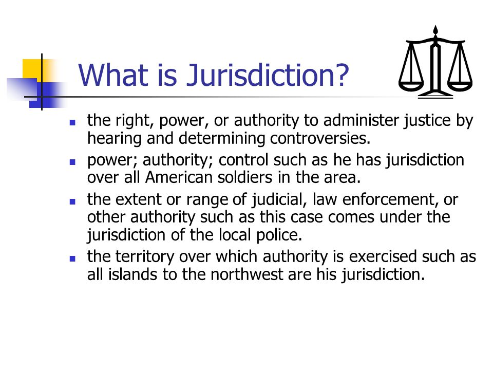 What is Jurisdiction the right, power, or authority to administer justice by hearing and determining controversies.