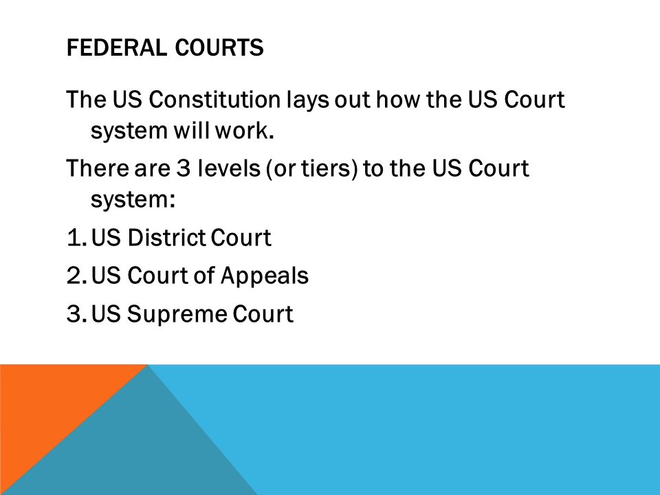 Federal courts The US Constitution lays out how the US Court system will work. There are 3 levels (or tiers) to the US Court system:
