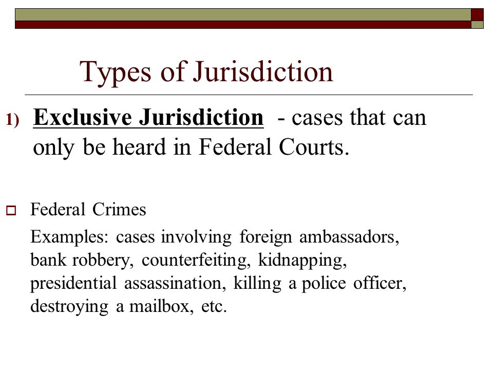 Types of Jurisdiction Exclusive Jurisdiction - cases that can only be heard in Federal Courts. Federal Crimes.