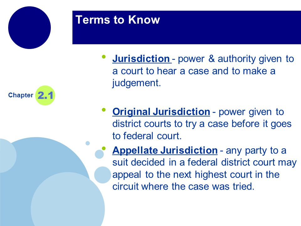 Terms to Know Jurisdiction - power & authority given to a court to hear a case and to make a judgement.