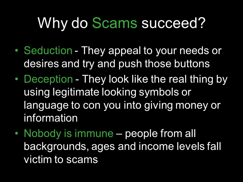 Why do Scams succeed Seduction - They appeal to your needs or desires and try and push those buttons.