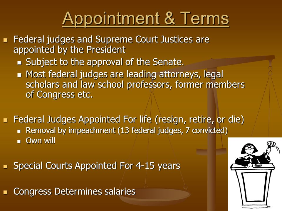 Appointment & Terms Federal judges and Supreme Court Justices are appointed by the President. Subject to the approval of the Senate.