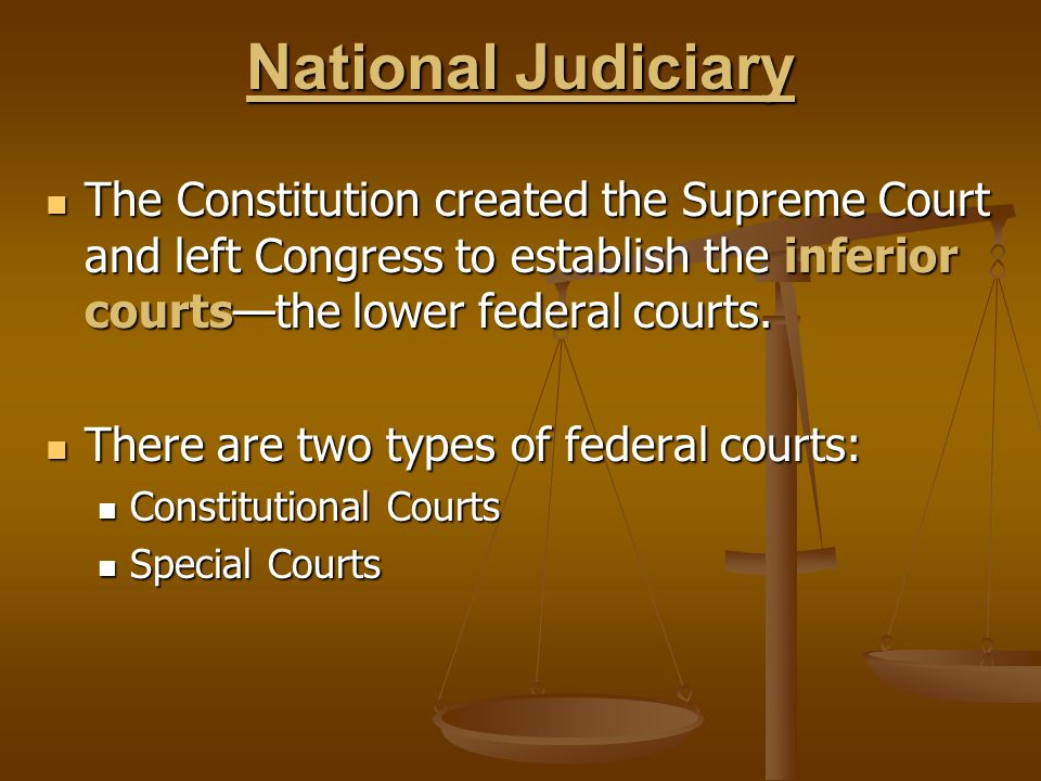 National Judiciary The Constitution created the Supreme Court and left Congress to establish the inferior courts—the lower federal courts.
