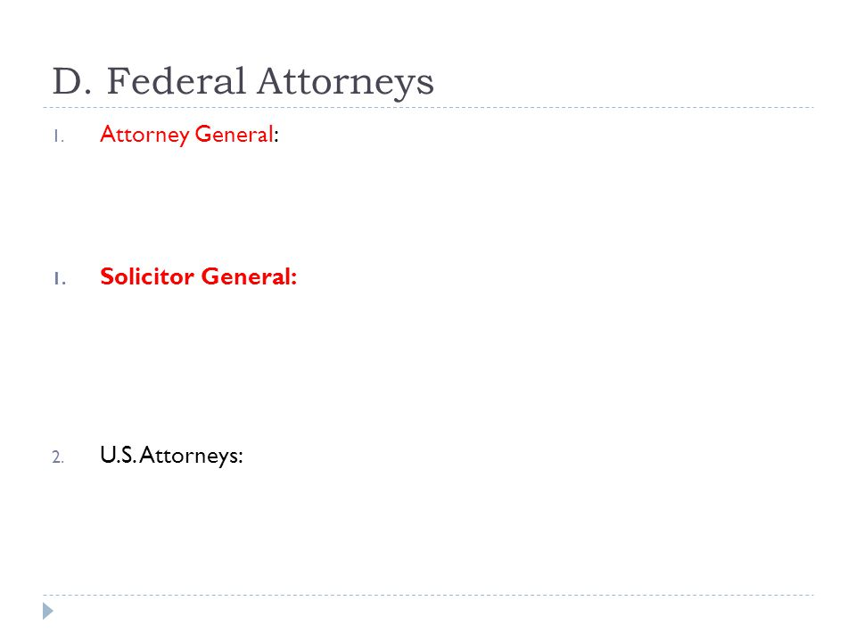 D. Federal Attorneys Attorney General: Solicitor General: