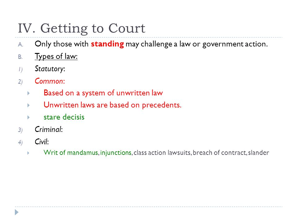 IV. Getting to Court Only those with standing may challenge a law or government action. Types of law:
