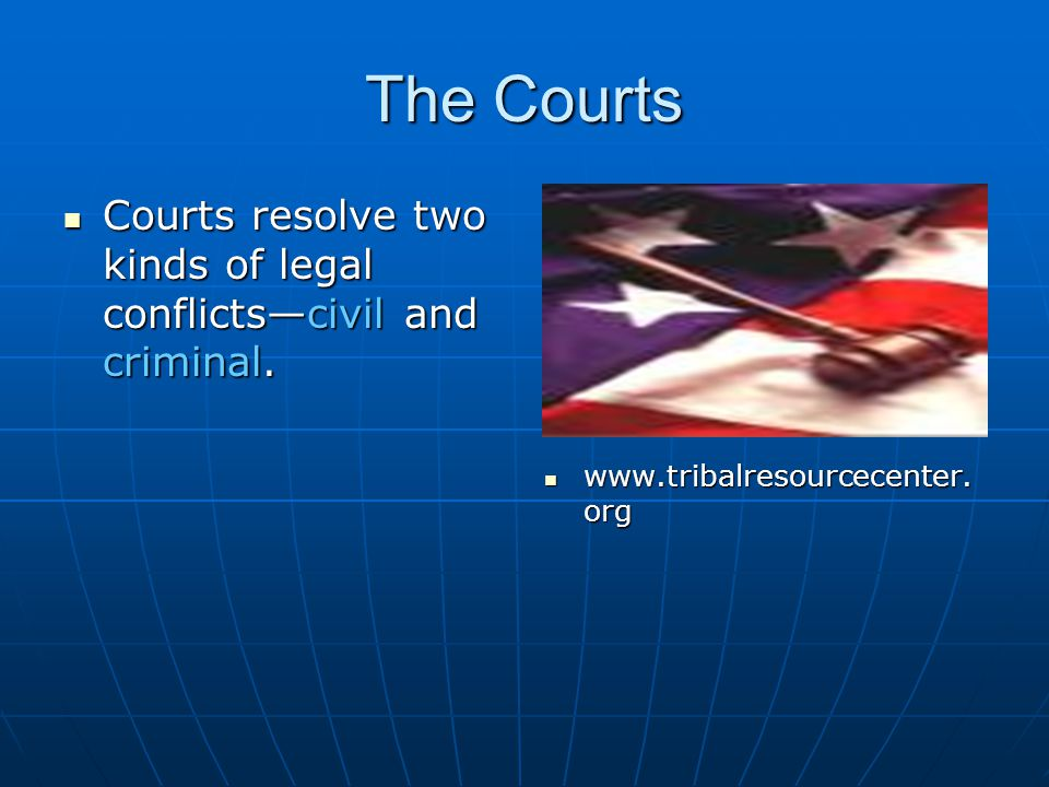 The Courts Courts resolve two kinds of legal conflicts—civil and criminal.
