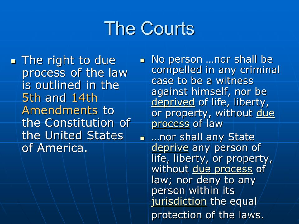 The Courts The right to due process of the law is outlined in the 5th and 14th Amendments to the Constitution of the United States of America.