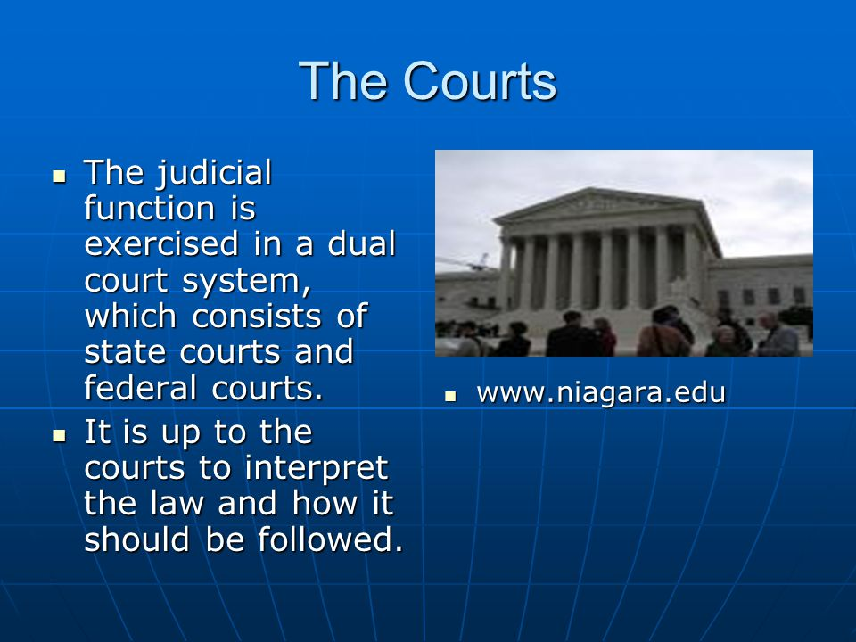 The Courts The judicial function is exercised in a dual court system, which consists of state courts and federal courts.