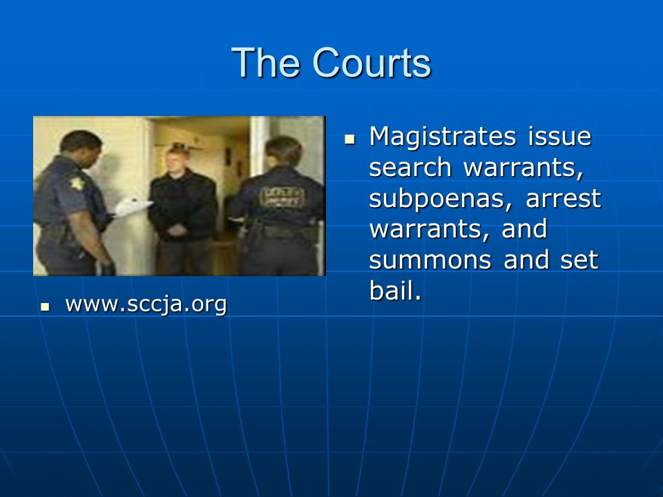 The Courts Magistrates issue search warrants, subpoenas, arrest warrants, and summons and set bail.