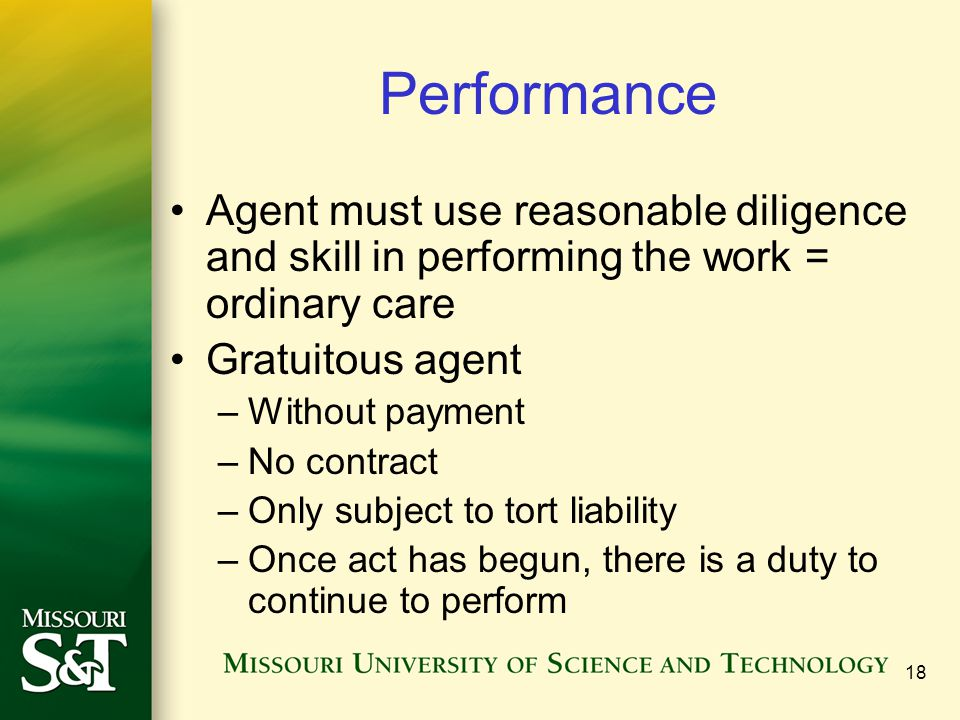 Performance Agent must use reasonable diligence and skill in performing the work = ordinary care. Gratuitous agent.