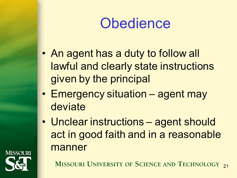 Obedience An agent has a duty to follow all lawful and clearly state instructions given by the principal.