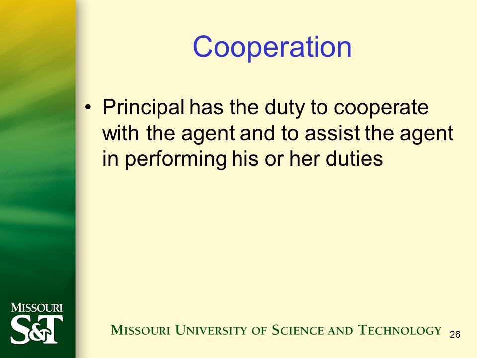 Cooperation Principal has the duty to cooperate with the agent and to assist the agent in performing his or her duties.