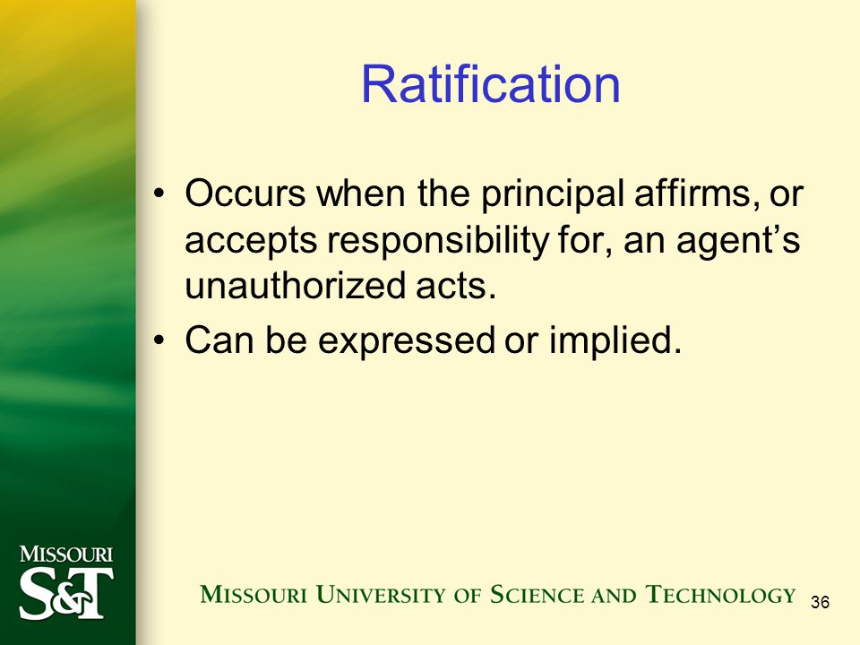 Ratification Occurs when the principal affirms, or accepts responsibility for, an agent's unauthorized acts.