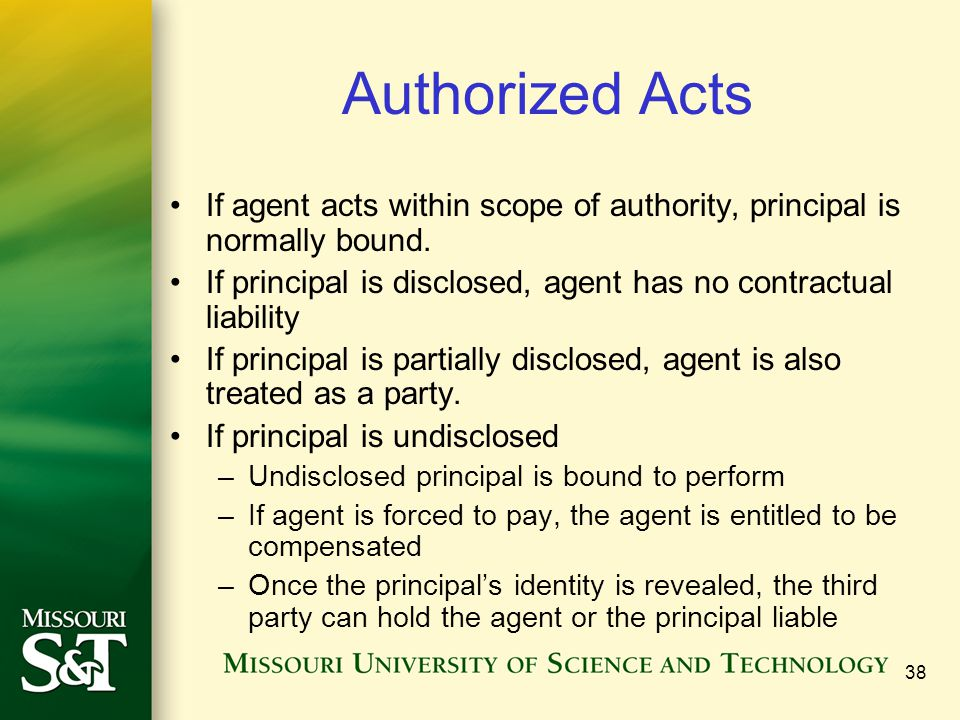 Authorized Acts If agent acts within scope of authority, principal is normally bound. If principal is disclosed, agent has no contractual liability.