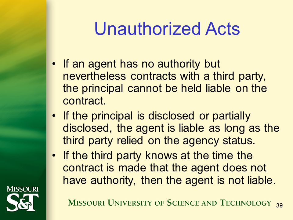 Unauthorized Acts If an agent has no authority but nevertheless contracts with a third party, the principal cannot be held liable on the contract.