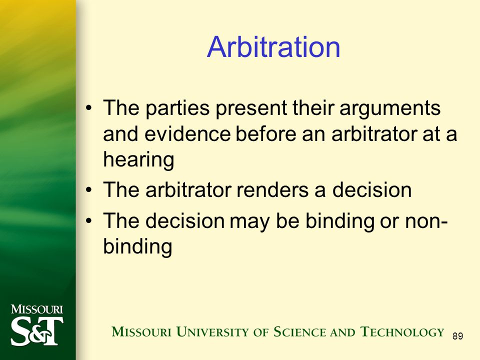 Arbitration The parties present their arguments and evidence before an arbitrator at a hearing. The arbitrator renders a decision.